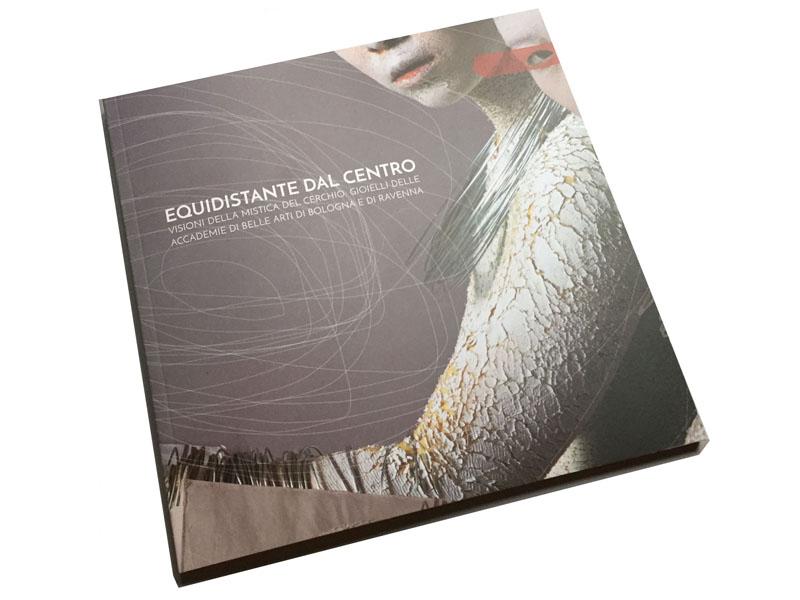 """Catalogo della mostra """"Equidistante dal centro"""" Visioni della mistica del cerchio: gioielli delle Accademie di Belle Arti di Bologna e di Ravenna"""